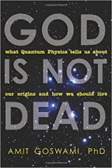 God Is Not Dead: What Quantum Physics Tells Us about Our Origins and How We Should Live - Dr. Amit Goswami