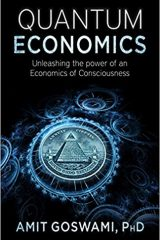Quantum Economics: Unleasing the Power of an Economics of Consciousness - Dr. Amit Goswami