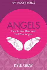 Angels: How to See, Hear and Feel Your Angels - Kyle Gray