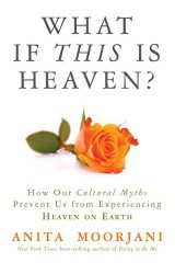 What If This Is Heaven?: How Our Cultural Myths Prevent Us from Experiencing Heaven on Earth - Anita Moorjani