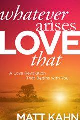 Whatever Arises, Love That: A Love Revolution That Begins with You - Matt Kahn