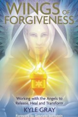 Wings of Forgiveness: Working with the Angels to Release, Heal and Transform - Kyle Gray